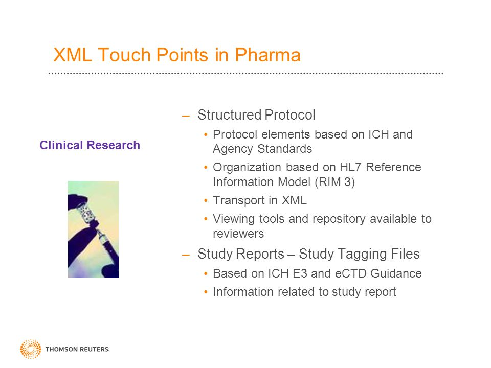 –Structured Protocol Protocol elements based on ICH and Agency Standards Organization based on HL7 Reference Information Model (RIM 3) Transport in XML Viewing tools and repository available to reviewers –Study Reports – Study Tagging Files Based on ICH E3 and eCTD Guidance Information related to study report Clinical Research XML Touch Points in Pharma