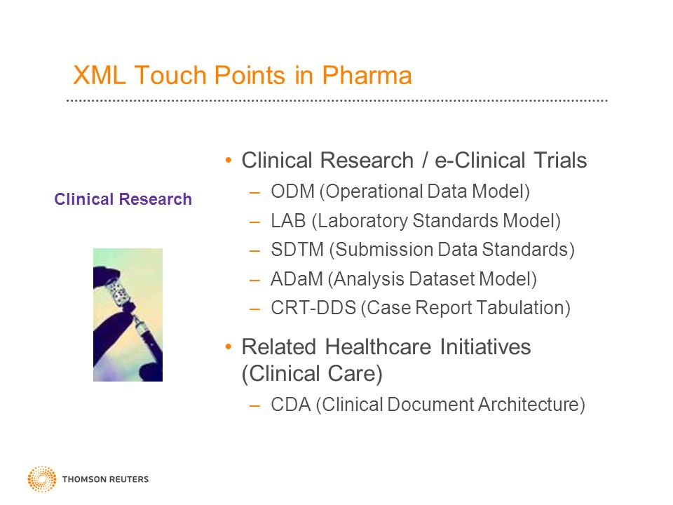 Clinical Research / e-Clinical Trials –ODM (Operational Data Model) –LAB (Laboratory Standards Model) –SDTM (Submission Data Standards) –ADaM (Analysis Dataset Model) –CRT-DDS (Case Report Tabulation) Related Healthcare Initiatives (Clinical Care) –CDA (Clinical Document Architecture) Clinical Research XML Touch Points in Pharma