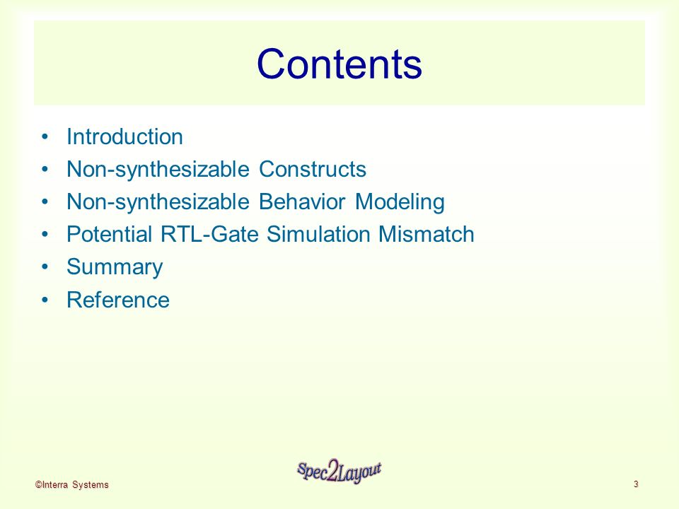 ©Interra Systems 3 Contents Introduction Non-synthesizable Constructs Non-synthesizable Behavior Modeling Potential RTL-Gate Simulation Mismatch Summary Reference