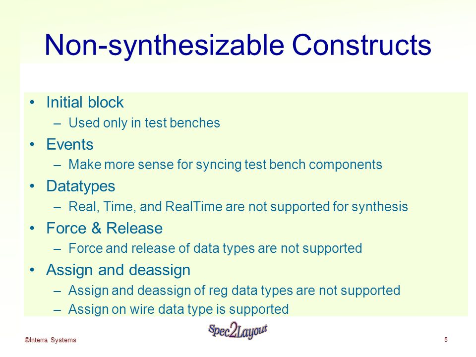 ©Interra Systems 5 Non-synthesizable Constructs Initial block –Used only in test benches Events –Make more sense for syncing test bench components Datatypes –Real, Time, and RealTime are not supported for synthesis Force & Release –Force and release of data types are not supported Assign and deassign –Assign and deassign of reg data types are not supported –Assign on wire data type is supported