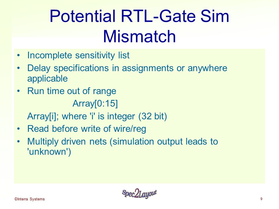 ©Interra Systems 9 Potential RTL-Gate Sim Mismatch Incomplete sensitivity list Delay specifications in assignments or anywhere applicable Run time out of range Array[0:15] Array[i]; where i is integer (32 bit) Read before write of wire/reg Multiply driven nets (simulation output leads to unknown )