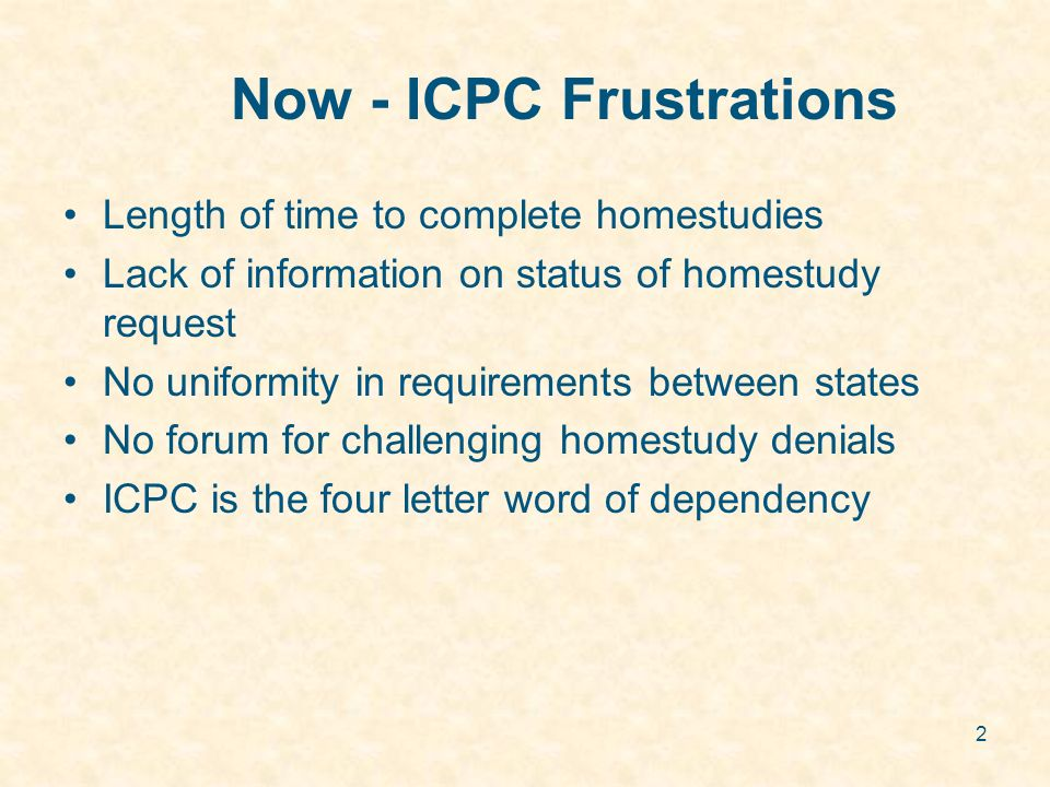 2 Now - ICPC Frustrations Length of time to complete homestudies Lack of information on status of homestudy request No uniformity in requirements between states No forum for challenging homestudy denials ICPC is the four letter word of dependency