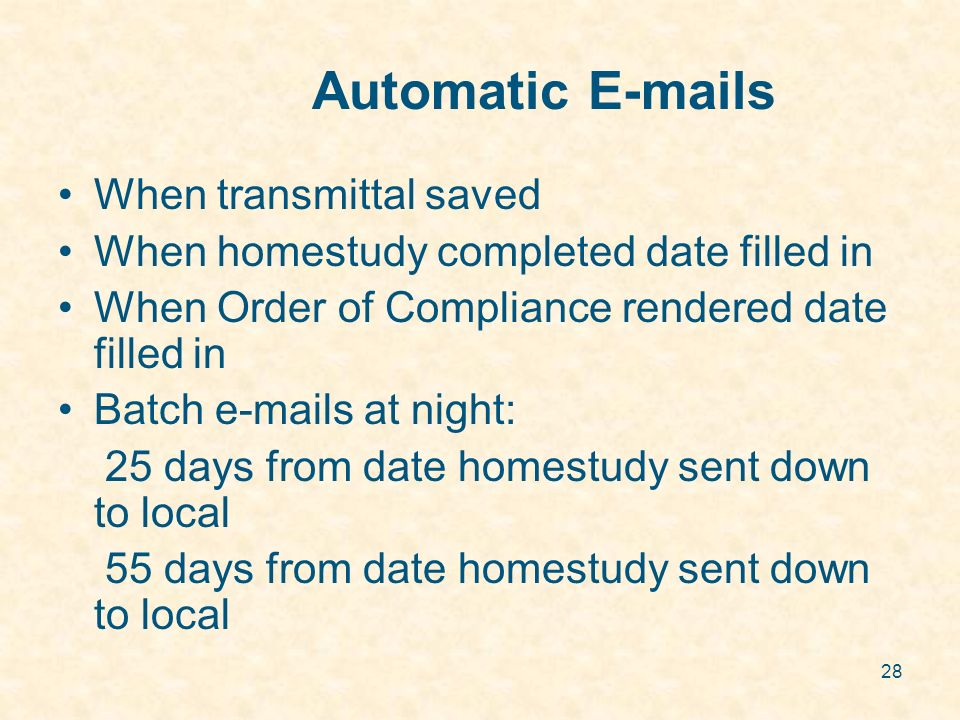 28 Automatic E-mails When transmittal saved When homestudy completed date filled in When Order of Compliance rendered date filled in Batch e-mails at night: 25 days from date homestudy sent down to local 55 days from date homestudy sent down to local