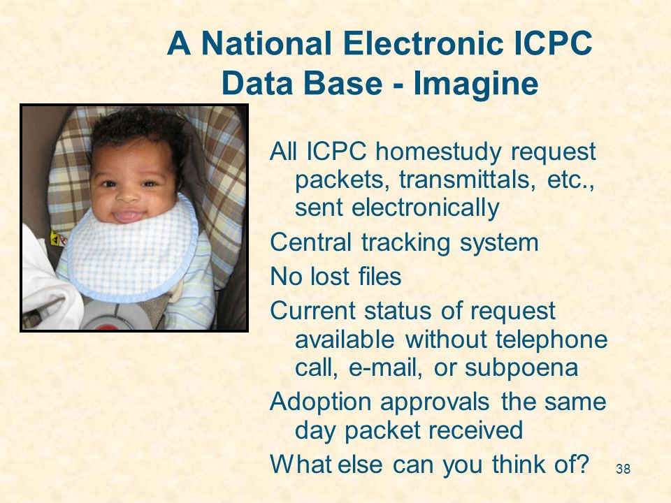 38 A National Electronic ICPC Data Base - Imagine All ICPC homestudy request packets, transmittals, etc., sent electronically Central tracking system No lost files Current status of request available without telephone call, e-mail, or subpoena Adoption approvals the same day packet received What else can you think of