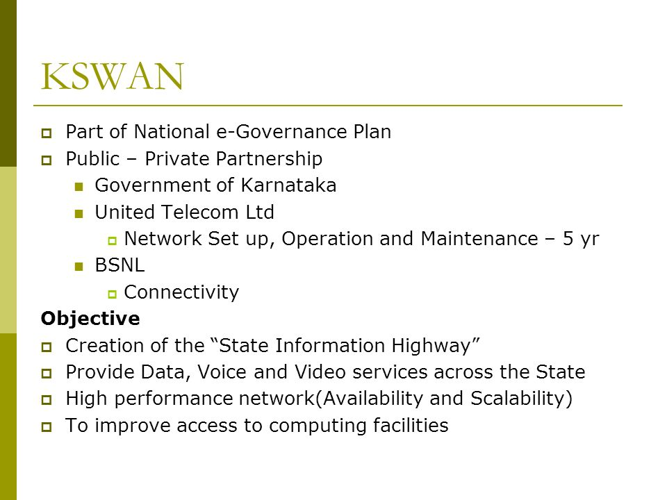KSWAN Part of National e-Governance Plan Public – Private Partnership Government of Karnataka United Telecom Ltd Network Set up, Operation and Maintenance – 5 yr BSNL Connectivity Objective Creation of the State Information Highway Provide Data, Voice and Video services across the State High performance network(Availability and Scalability) To improve access to computing facilities