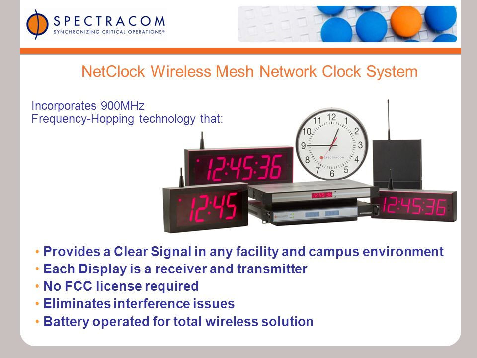 NetClock Wireless Mesh Network Clock System Provides a Clear Signal in any facility and campus environment Each Display is a receiver and transmitter No FCC license required Eliminates interference issues Battery operated for total wireless solution Incorporates 900MHz Frequency-Hopping technology that:
