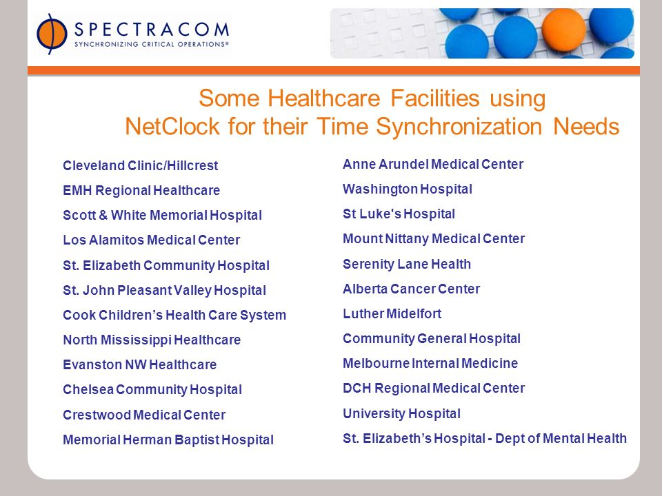 Some Healthcare Facilities using NetClock for their Time Synchronization Needs Cleveland Clinic/Hillcrest EMH Regional Healthcare Scott & White Memorial Hospital Los Alamitos Medical Center St.