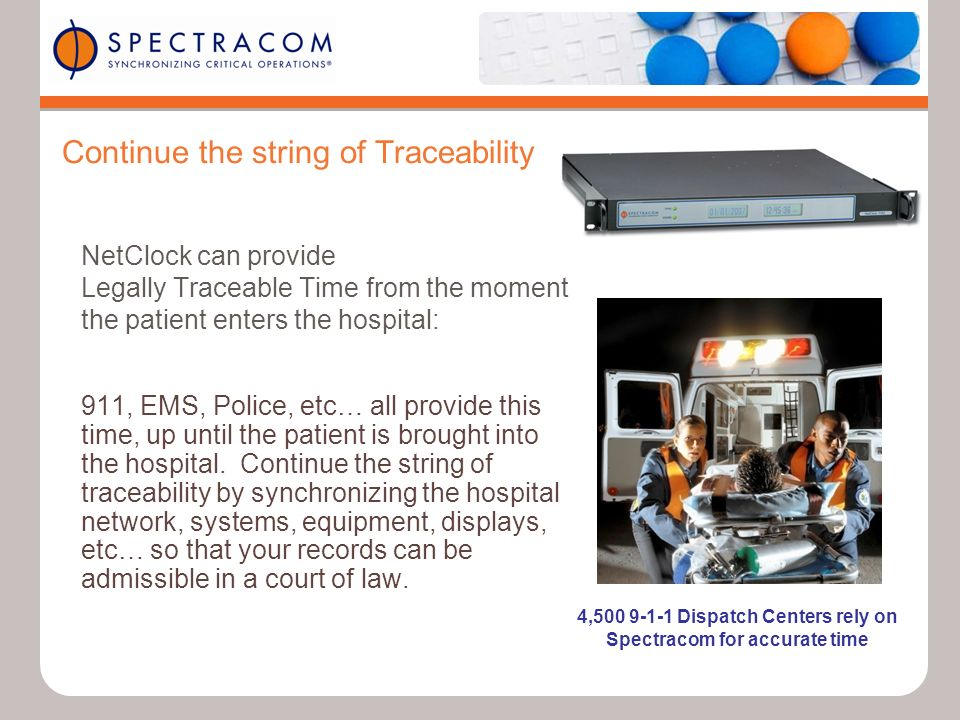 Continue the string of Traceability NetClock can provide Legally Traceable Time from the moment the patient enters the hospital: 911, EMS, Police, etc… all provide this time, up until the patient is brought into the hospital.