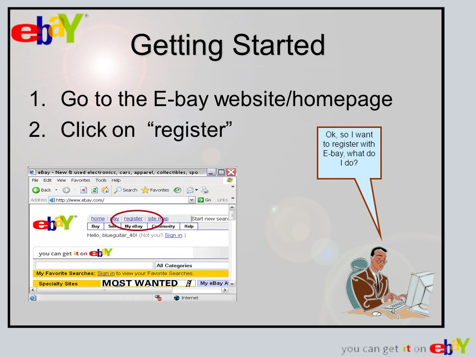 Getting Started 1.Go to the E-bay website/homepage 2.Click on register Ok, so I want to register with E-bay, what do I do