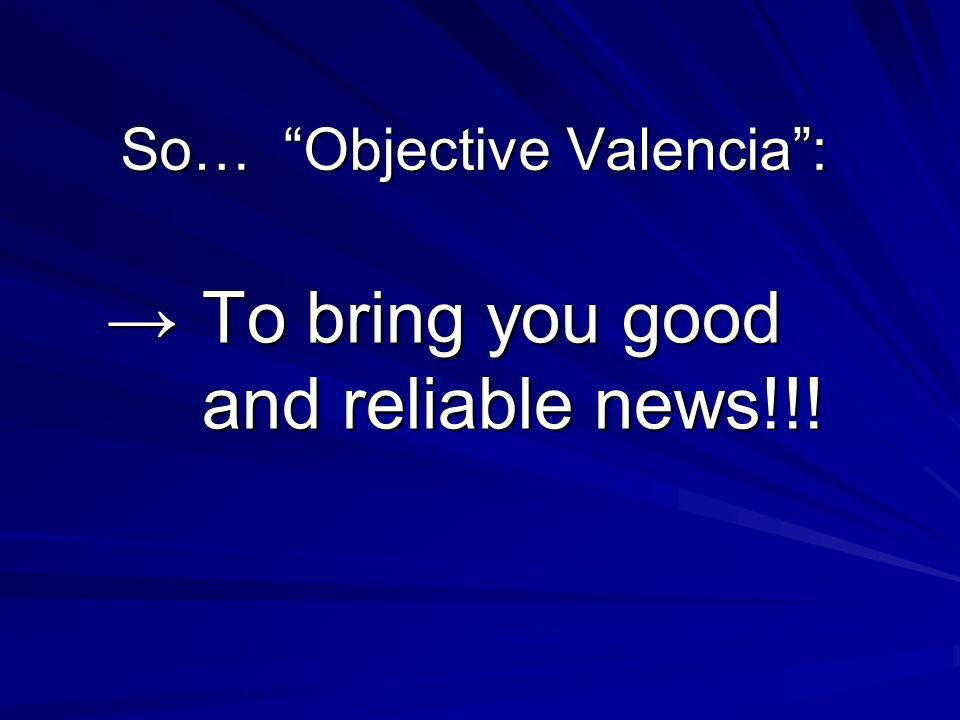 So… Objective Valencia: To bring you good and reliable news!!!To bring you good and reliable news!!!