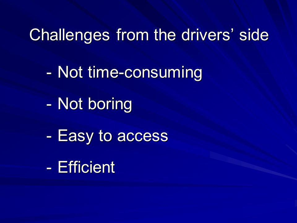 Challenges from the drivers side -Not time-consuming -Not boring -Easy to access -Efficient