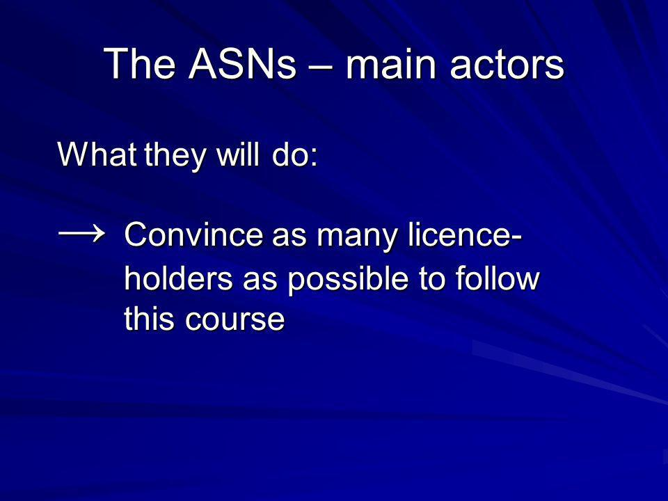 The ASNs – main actors What they will do: Convince as many licence- holders as possible to follow this course Convince as many licence- holders as possible to follow this course
