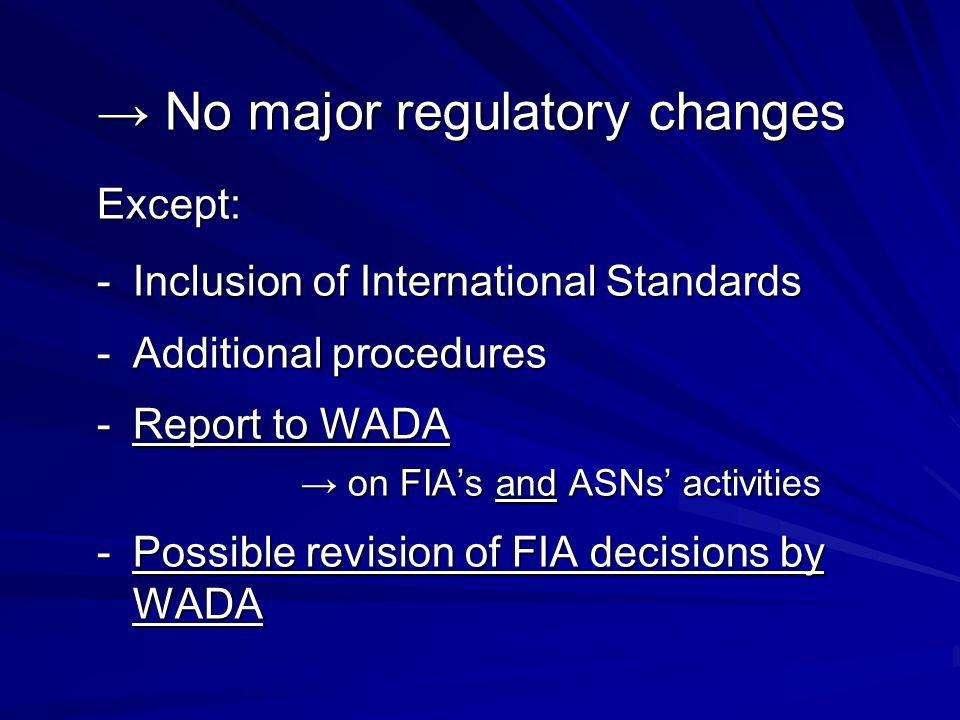 No major regulatory changes No major regulatory changesExcept: -Inclusion of International Standards -Additional procedures -Report to WADA on FIAs and ASNs activities on FIAs and ASNs activities -Possible revision of FIA decisions by WADA