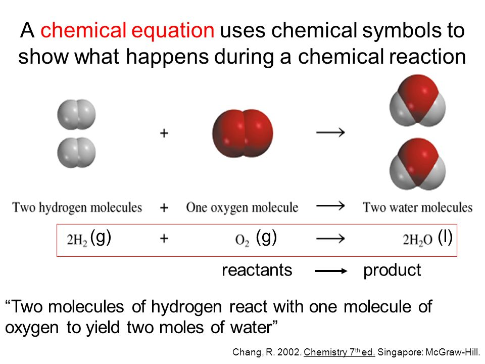 A chemical equation uses chemical symbols to show what happens during a chemical reaction reactantsproduct (g) (l) Two molecules of hydrogen react with one molecule of oxygen to yield two moles of water Chang, R.