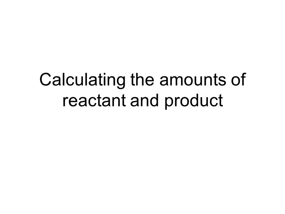 Calculating the amounts of reactant and product