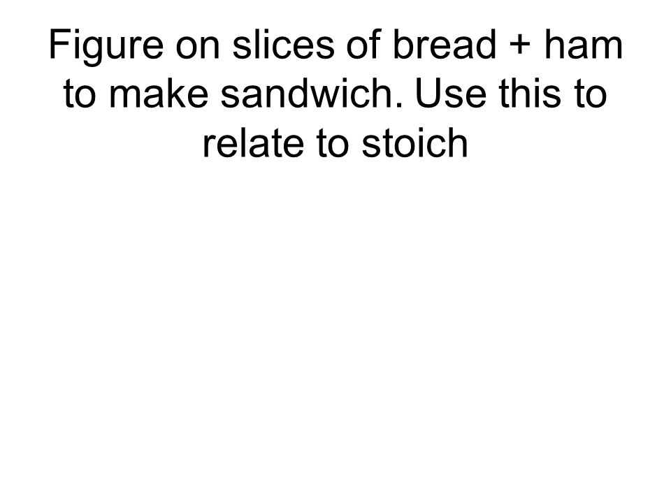 Figure on slices of bread + ham to make sandwich. Use this to relate to stoich