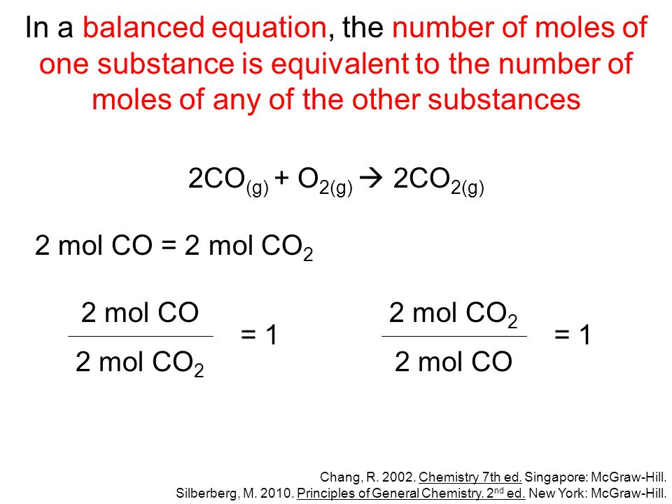 In a balanced equation, the number of moles of one substance is equivalent to the number of moles of any of the other substances 2CO (g) + O 2(g) 2CO 2(g) 2 mol CO = 2 mol CO 2 Chang, R.