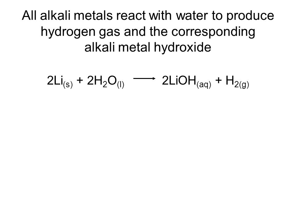 All alkali metals react with water to produce hydrogen gas and the corresponding alkali metal hydroxide 2Li (s) + 2H 2 O (l) 2LiOH (aq) + H 2(g)