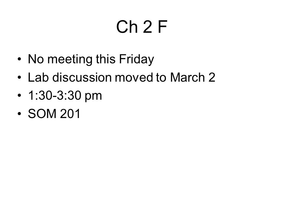 Ch 2 F No meeting this Friday Lab discussion moved to March 2 1:30-3:30 pm SOM 201