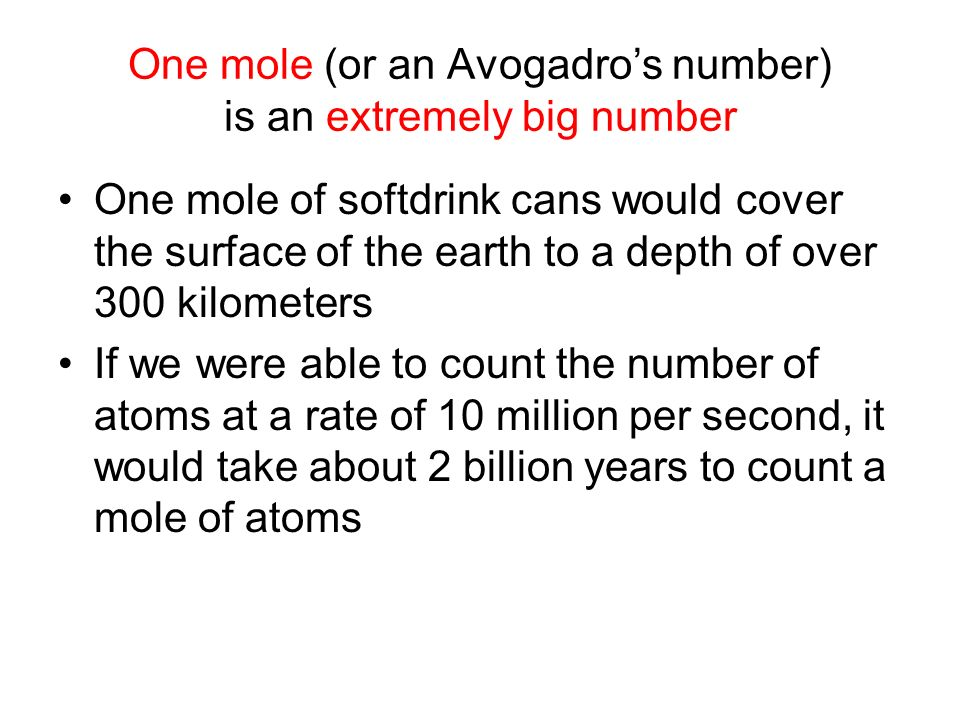 One mole (or an Avogadros number) is an extremely big number One mole of softdrink cans would cover the surface of the earth to a depth of over 300 kilometers If we were able to count the number of atoms at a rate of 10 million per second, it would take about 2 billion years to count a mole of atoms