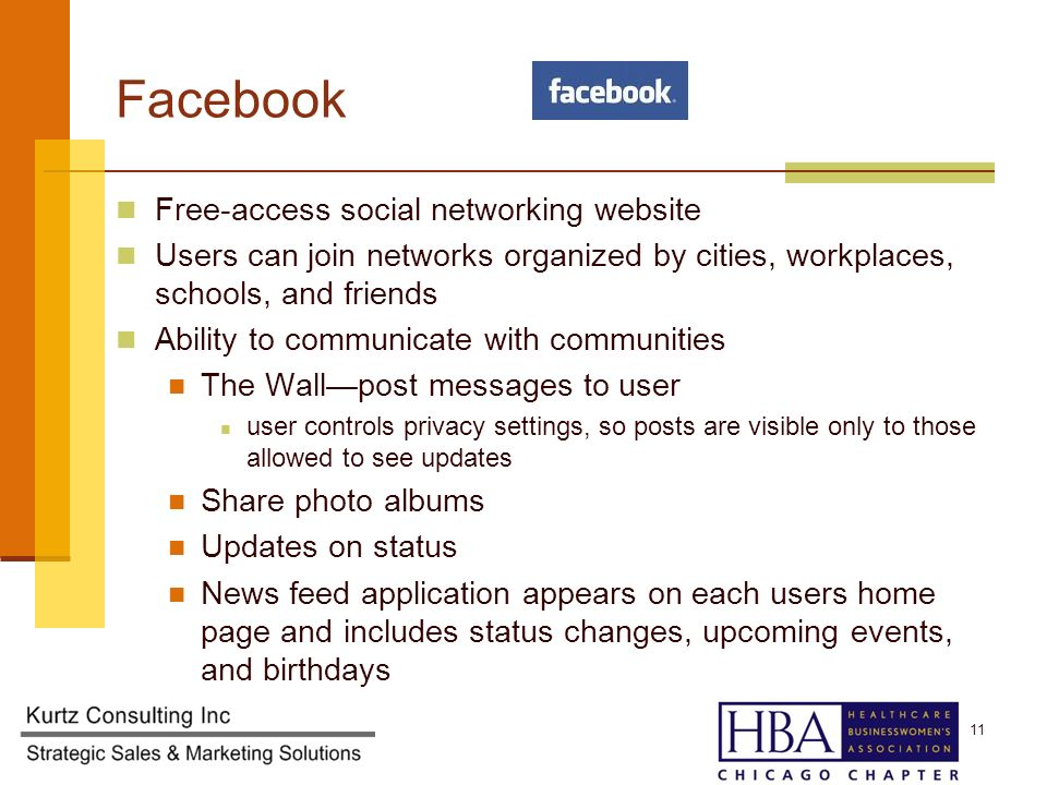 Facebook Free-access social networking website Users can join networks organized by cities, workplaces, schools, and friends Ability to communicate with communities The Wallpost messages to user user controls privacy settings, so posts are visible only to those allowed to see updates Share photo albums Updates on status News feed application appears on each users home page and includes status changes, upcoming events, and birthdays 11