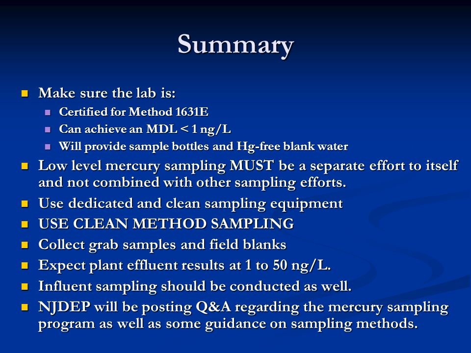 Summary Make sure the lab is: Make sure the lab is: Certified for Method 1631E Certified for Method 1631E Can achieve an MDL < 1 ng/L Can achieve an MDL < 1 ng/L Will provide sample bottles and Hg-free blank water Will provide sample bottles and Hg-free blank water Low level mercury sampling MUST be a separate effort to itself and not combined with other sampling efforts.