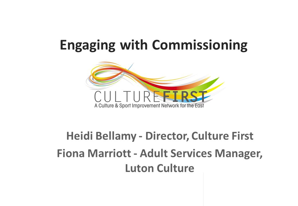 Engaging with Commissioning Heidi Bellamy - Director, Culture First Fiona Marriott - Adult Services Manager, Luton Culture