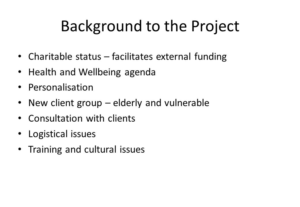 Background to the Project Charitable status – facilitates external funding Health and Wellbeing agenda Personalisation New client group – elderly and vulnerable Consultation with clients Logistical issues Training and cultural issues