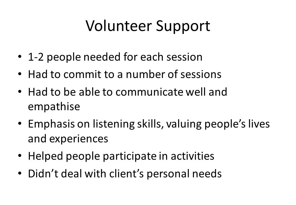 Volunteer Support 1-2 people needed for each session Had to commit to a number of sessions Had to be able to communicate well and empathise Emphasis on listening skills, valuing peoples lives and experiences Helped people participate in activities Didnt deal with clients personal needs