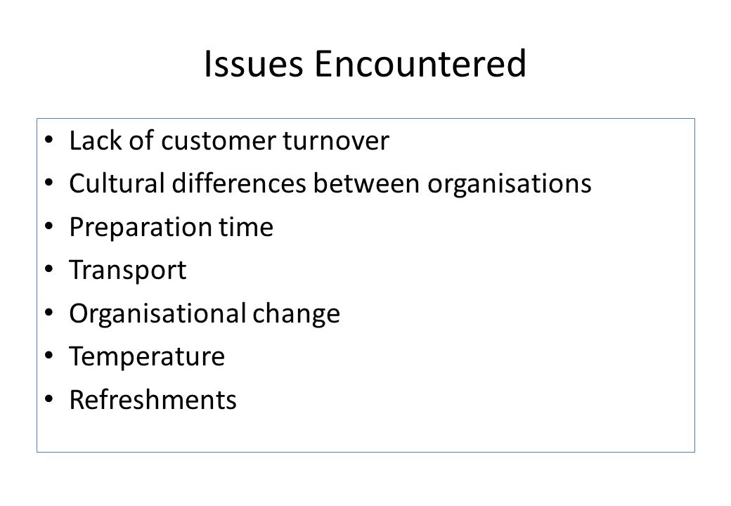 Issues Encountered Lack of customer turnover Cultural differences between organisations Preparation time Transport Organisational change Temperature Refreshments