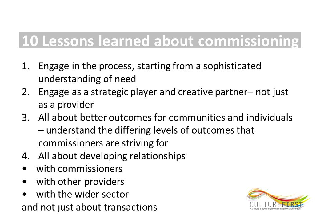 10 Lessons learned about commissioning 1.Engage in the process, starting from a sophisticated understanding of need 2.Engage as a strategic player and creative partner– not just as a provider 3.All about better outcomes for communities and individuals – understand the differing levels of outcomes that commissioners are striving for 4.All about developing relationships with commissioners with other providers with the wider sector and not just about transactions