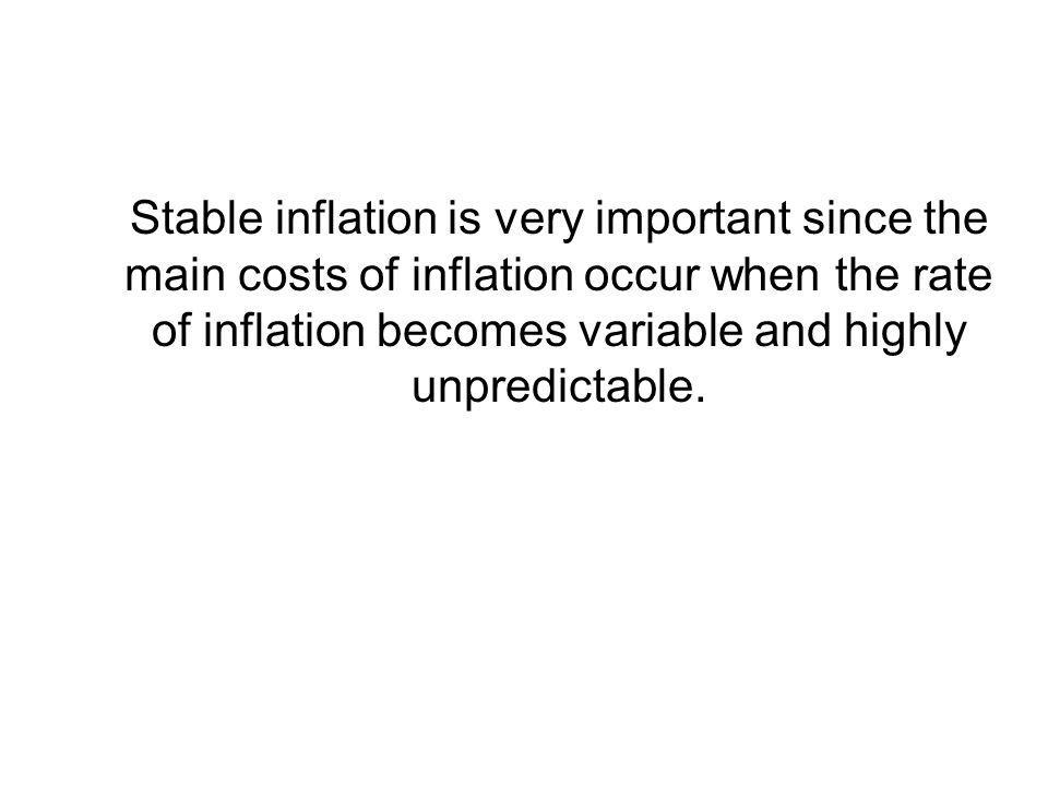 Stable inflation is very important since the main costs of inflation occur when the rate of inflation becomes variable and highly unpredictable.
