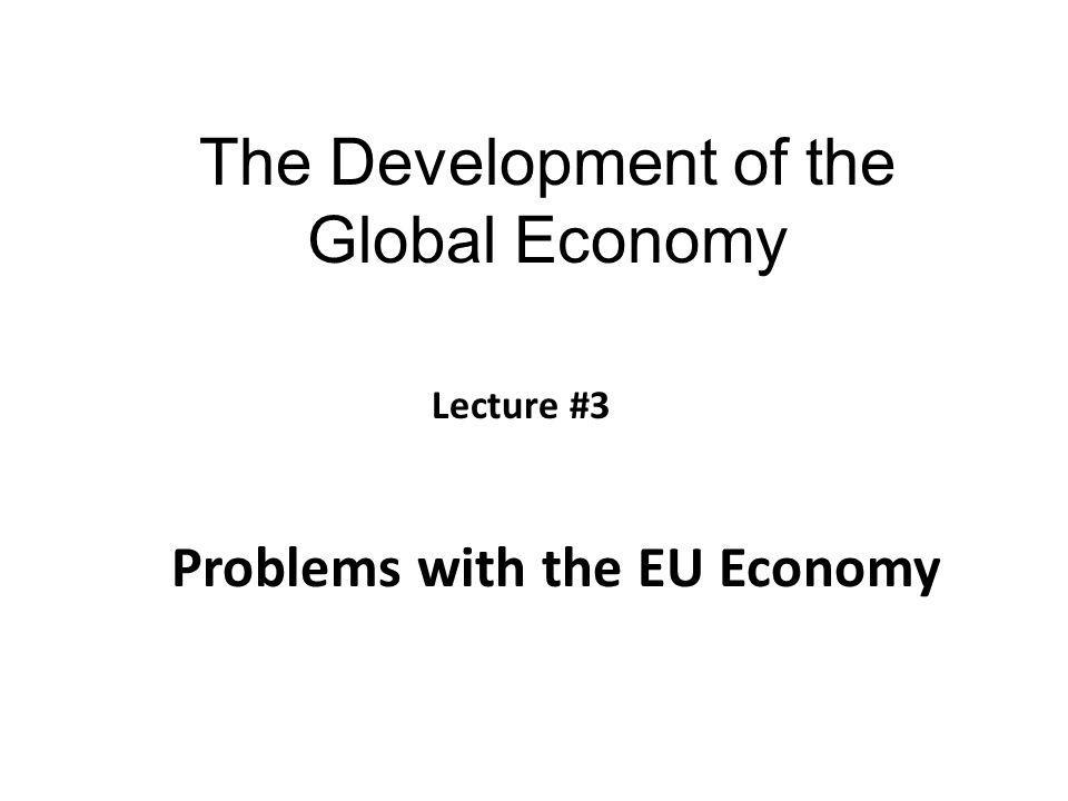 The Development of the Global Economy Problems with the EU Economy Lecture #3