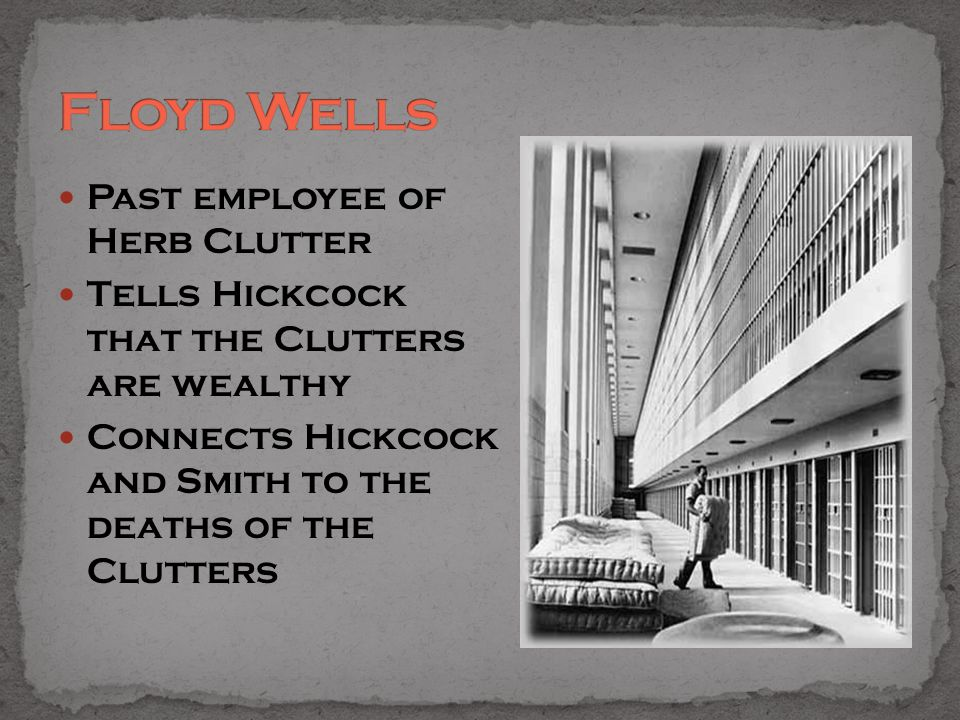 Past employee of Herb Clutter Tells Hickcock that the Clutters are wealthy Connects Hickcock and Smith to the deaths of the Clutters