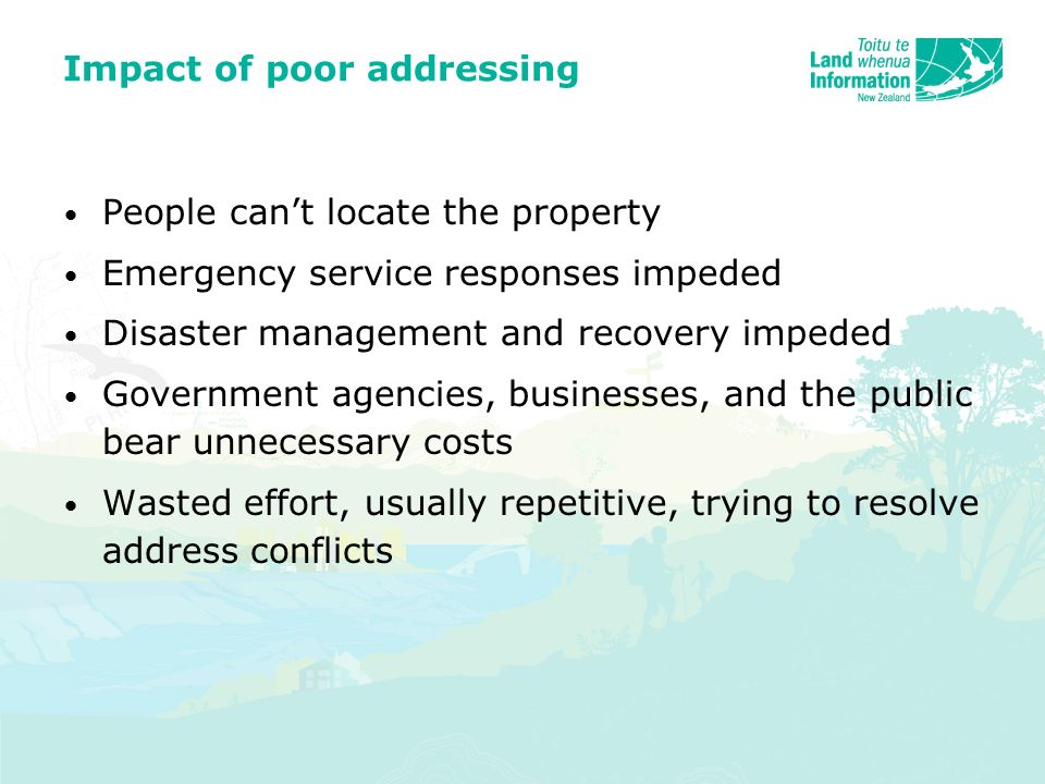Impact of poor addressing People cant locate the property Emergency service responses impeded Disaster management and recovery impeded Government agencies, businesses, and the public bear unnecessary costs Wasted effort, usually repetitive, trying to resolve address conflicts