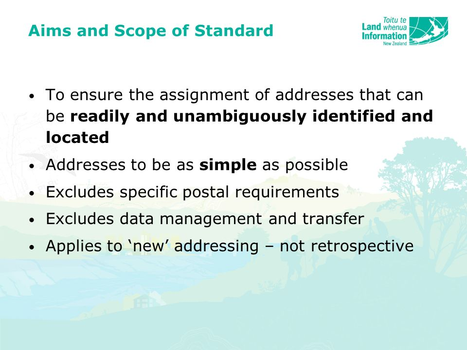 Aims and Scope of Standard To ensure the assignment of addresses that can be readily and unambiguously identified and located Addresses to be as simple as possible Excludes specific postal requirements Excludes data management and transfer Applies to new addressing – not retrospective