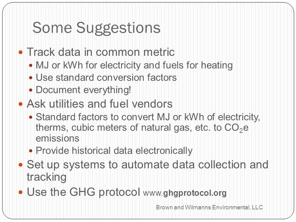Brown and Wilmanns Environmental, LLC Some Suggestions 11 Track data in common metric MJ or kWh for electricity and fuels for heating Use standard conversion factors Document everything.
