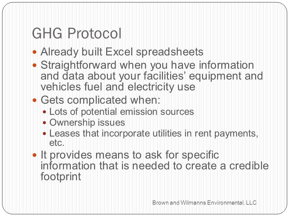 Brown and Wilmanns Environmental, LLC GHG Protocol 12 Already built Excel spreadsheets Straightforward when you have information and data about your facilities equipment and vehicles fuel and electricity use Gets complicated when: Lots of potential emission sources Ownership issues Leases that incorporate utilities in rent payments, etc.