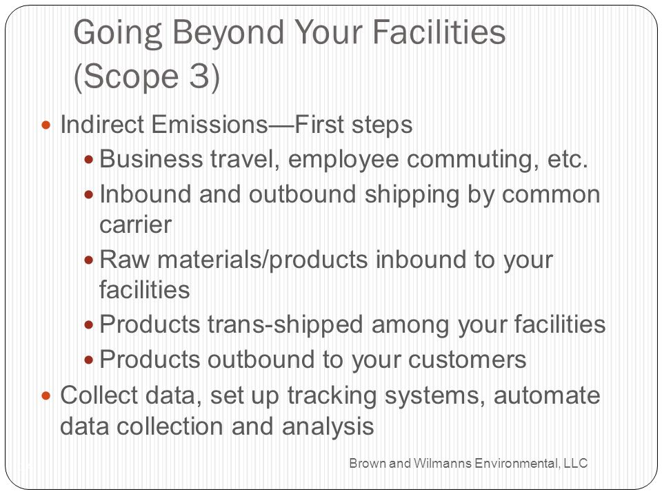 Brown and Wilmanns Environmental, LLC Going Beyond Your Facilities (Scope 3) 14 Indirect EmissionsFirst steps Business travel, employee commuting, etc.