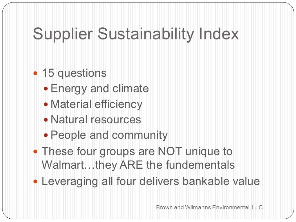 Brown and Wilmanns Environmental, LLC Supplier Sustainability Index 3 15 questions Energy and climate Material efficiency Natural resources People and community These four groups are NOT unique to Walmart…they ARE the fundementals Leveraging all four delivers bankable value
