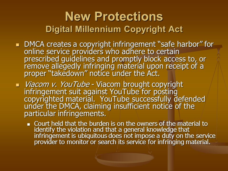 New Protections Digital Millennium Copyright Act DMCA creates a copyright infringement safe harbor for online service providers who adhere to certain prescribed guidelines and promptly block access to, or remove allegedly infringing material upon receipt of a proper takedown notice under the Act.