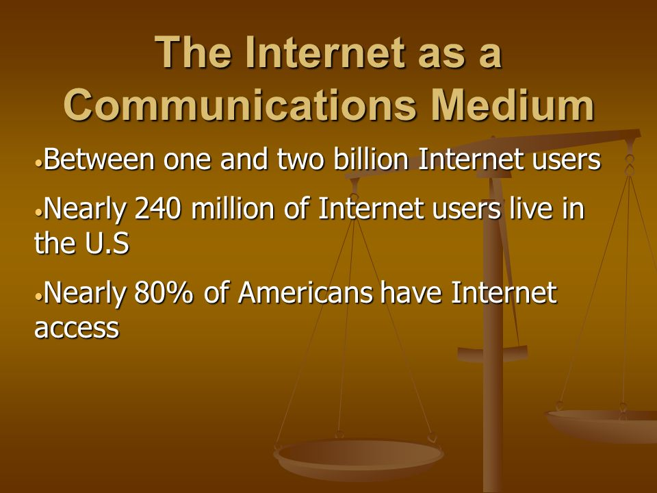 The Internet as a Communications Medium Between one and two billion Internet users Between one and two billion Internet users Nearly 240 million of Internet users live in the U.S Nearly 240 million of Internet users live in the U.S Nearly 80% of Americans have Internet access Nearly 80% of Americans have Internet access