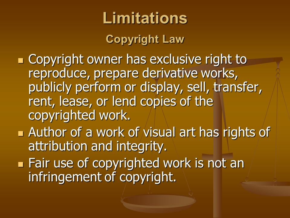 Limitations Copyright Law Copyright owner has exclusive right to reproduce, prepare derivative works, publicly perform or display, sell, transfer, rent, lease, or lend copies of the copyrighted work.