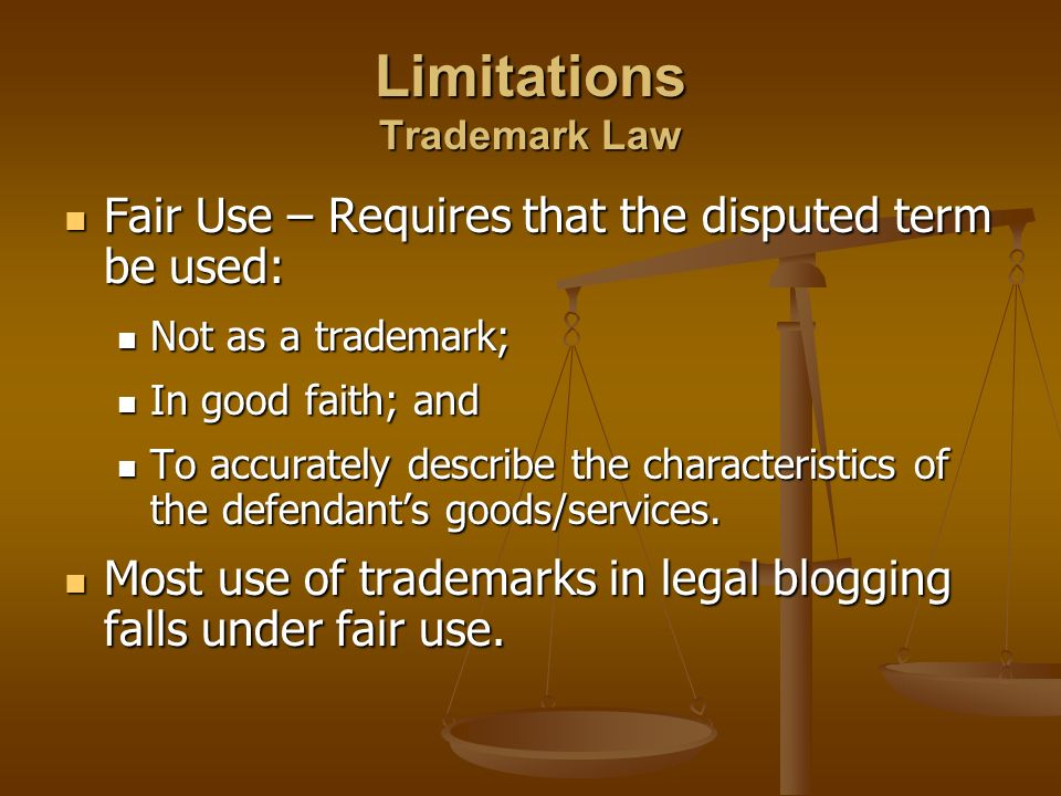 Limitations Trademark Law Fair Use – Requires that the disputed term be used: Fair Use – Requires that the disputed term be used: Not as a trademark; Not as a trademark; In good faith; and In good faith; and To accurately describe the characteristics of the defendants goods/services.