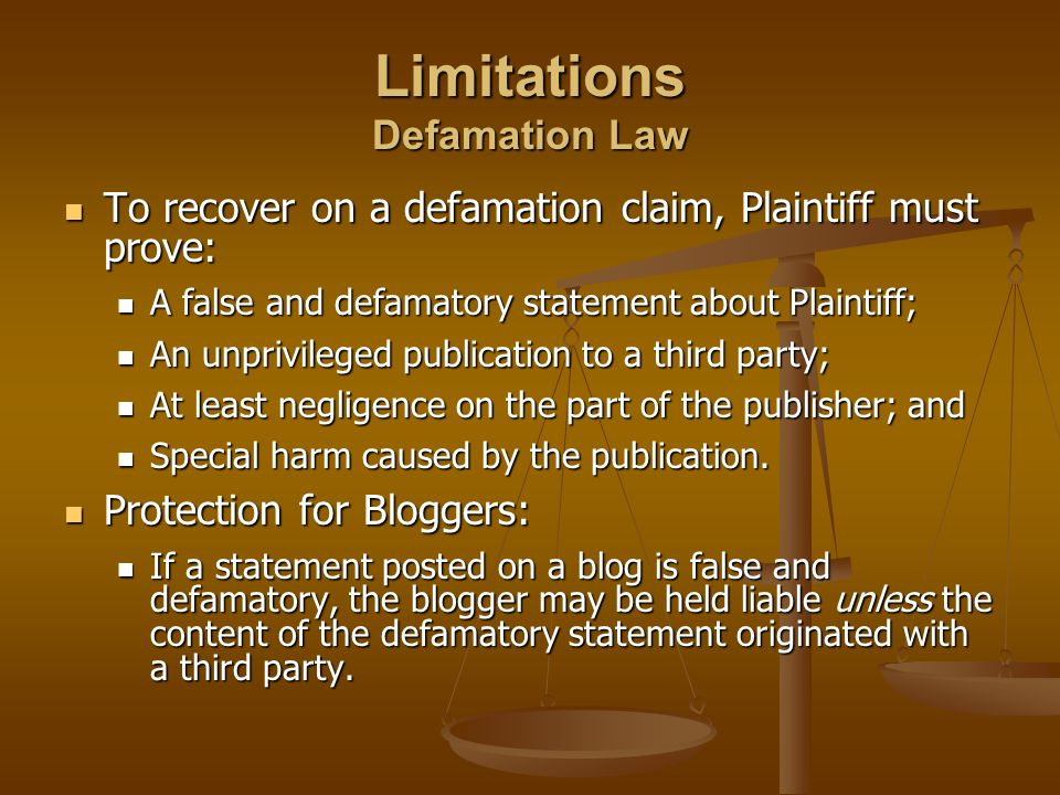 Limitations Defamation Law To recover on a defamation claim, Plaintiff must prove: To recover on a defamation claim, Plaintiff must prove: A false and defamatory statement about Plaintiff; A false and defamatory statement about Plaintiff; An unprivileged publication to a third party; An unprivileged publication to a third party; At least negligence on the part of the publisher; and At least negligence on the part of the publisher; and Special harm caused by the publication.