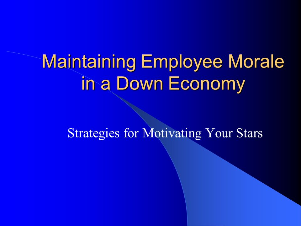 Maintaining Employee Morale in a Down Economy Strategies for Motivating Your Stars