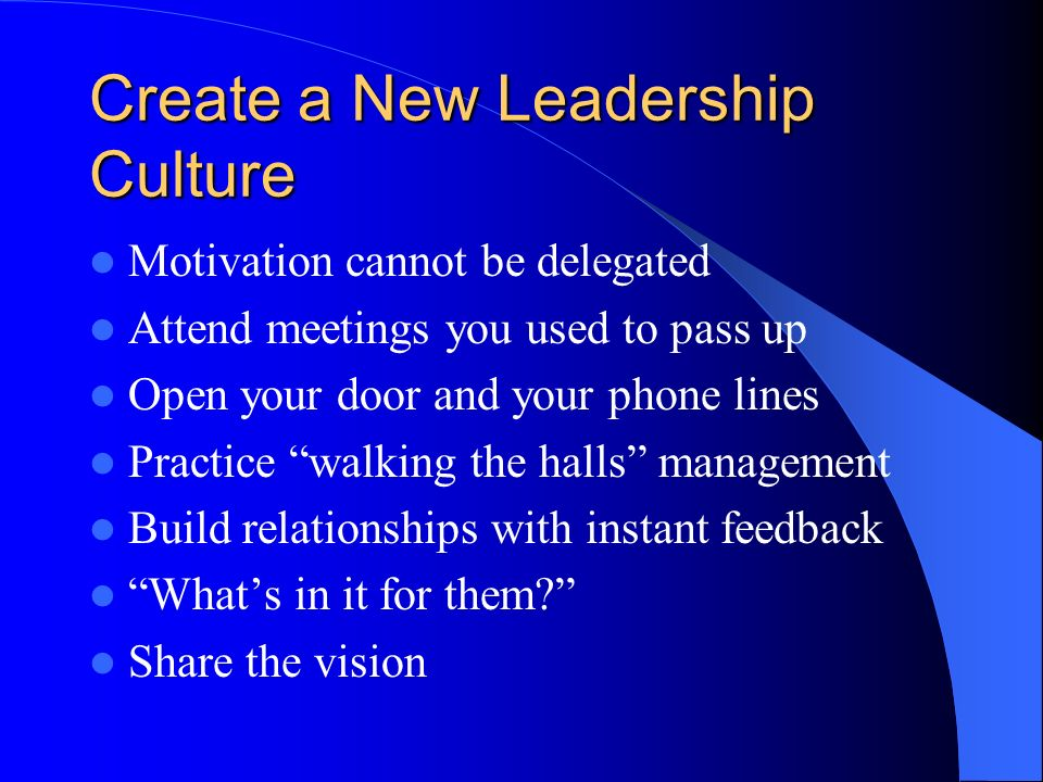 Create a New Leadership Culture Motivation cannot be delegated Attend meetings you used to pass up Open your door and your phone lines Practice walking the halls management Build relationships with instant feedback Whats in it for them.