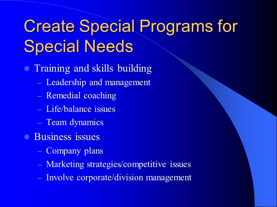 Create Special Programs for Special Needs Training and skills building – Leadership and management – Remedial coaching – Life/balance issues – Team dynamics Business issues – Company plans – Marketing strategies/competitive issues – Involve corporate/division management