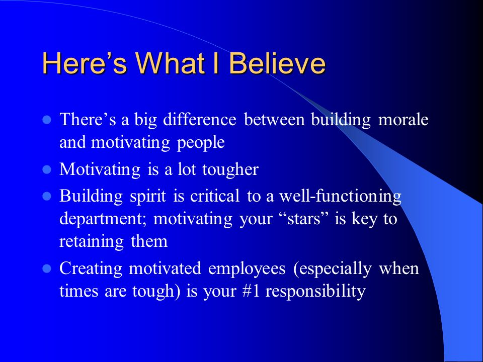 Heres What I Believe Theres a big difference between building morale and motivating people Motivating is a lot tougher Building spirit is critical to a well-functioning department; motivating your stars is key to retaining them Creating motivated employees (especially when times are tough) is your #1 responsibility