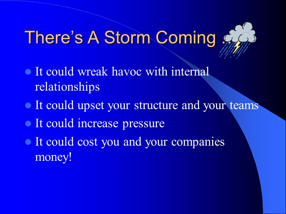 Theres A Storm Coming … It could wreak havoc with internal relationships It could upset your structure and your teams It could increase pressure It could cost you and your companies money!